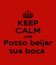KEEP CALM AND Posso beijar sua boca  - Personalised Poster A1 size