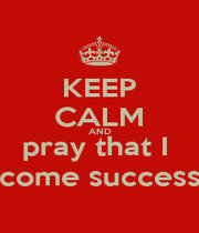 KEEP CALM AND pray that I  become successful - Personalised Poster A4 size