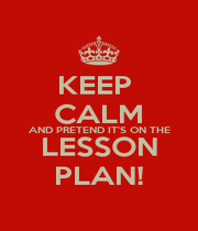 KEEP  CALM AND PRETEND IT'S ON THE LESSON PLAN! - Personalised Poster A4 size