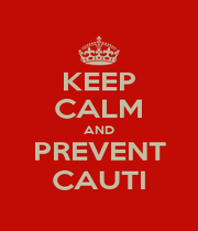 KEEP CALM AND PREVENT CAUTI - Personalised Poster A1 size