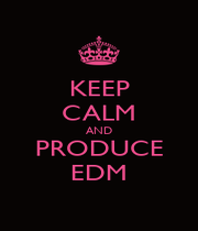 KEEP CALM AND PRODUCE EDM - Personalised Poster A1 size