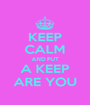 KEEP CALM AND PUT A KEEP ARE YOU - Personalised Poster A1 size