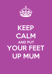 KEEP CALM AND PUT YOUR FEET UP MUM - Personalised Poster A4 size