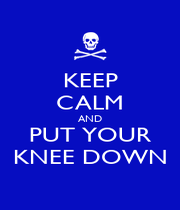 KEEP CALM AND PUT YOUR KNEE DOWN - Personalised Poster A1 size