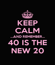 KEEP CALM ...AND REMEMBER... 40 IS THE NEW 20 - Personalised Poster A1 size