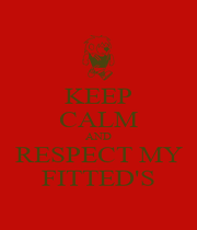KEEP CALM AND RESPECT MY FITTED'S - Personalised Poster A1 size