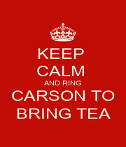 KEEP  CALM  AND RING CARSON TO BRING TEA - Personalised Poster A1 size