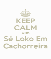 KEEP CALM AND Sé Loko Em Cachorreira - Personalised Poster A1 size
