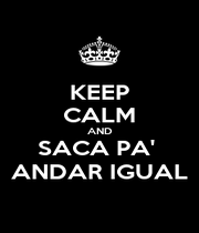 KEEP CALM AND SACA PA'  ANDAR IGUAL - Personalised Poster A1 size