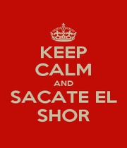 KEEP CALM AND SACATE EL SHOR - Personalised Poster A1 size