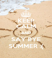 KEEP CALM AND SAY BYE SUMMER :( - Personalised Poster A1 size