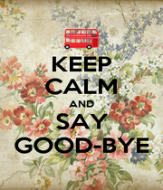 KEEP CALM AND SAY GOOD-BYE - Personalised Poster A4 size