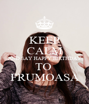 KEEP CALM AND SAY HAPPY BIRTHDAY TO  FRUMOASA - Personalised Poster A1 size