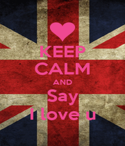 KEEP CALM AND Say I love u - Personalised Poster A4 size
