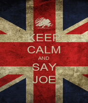 KEEP CALM AND SAY JOE - Personalised Poster A1 size