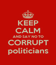 KEEP CALM AND SAY NO TO CORRUPT politicians - Personalised Poster A4 size