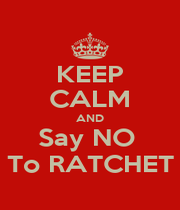 KEEP CALM AND Say NO  To RATCHET - Personalised Poster A1 size