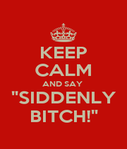"""KEEP CALM AND SAY  """"SIDDENLY BITCH!"""" - Personalised Poster A1 size"""