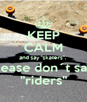"""KEEP CALM and say """"skaters"""",  please don´t say  """"riders"""" - Personalised Poster A1 size"""
