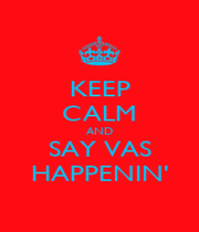 KEEP CALM AND SAY VAS HAPPENIN' - Personalised Poster A1 size