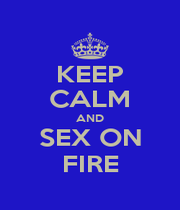 KEEP CALM AND SEX ON FIRE - Personalised Poster A1 size