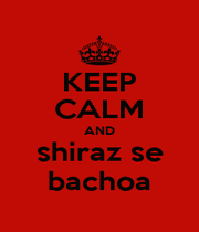 KEEP CALM AND shiraz se bachoa - Personalised Poster A4 size