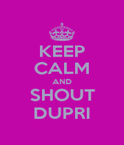 KEEP CALM AND SHOUT DUPRI - Personalised Poster A1 size