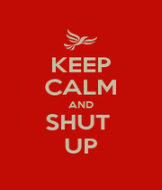 KEEP CALM AND SHUT  UP - Personalised Poster A1 size