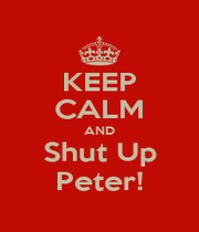 KEEP CALM AND Shut Up Peter! - Personalised Poster A1 size