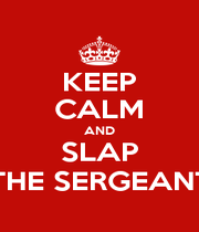 KEEP CALM AND SLAP THE SERGEANT - Personalised Poster A1 size