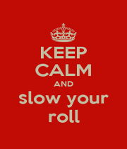 KEEP CALM AND slow your roll - Personalised Poster A1 size