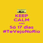 KEEP CALM AND Só 17 dias #TeVejoNoRio - Personalised Poster A4 size