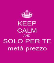 KEEP CALM AND SOLO PER TE metà prezzo - Personalised Poster A1 size