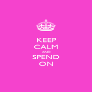 KEEP CALM AND SPEND ON - Personalised Poster A1 size