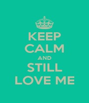 KEEP CALM AND STILL LOVE ME - Personalised Poster A1 size