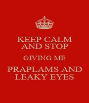 KEEP CALM AND STOP GIVING ME PRAPLAMS AND LEAKY EYES - Personalised Poster A4 size
