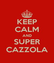 KEEP CALM AND SUPER CAZZOLA - Personalised Poster A1 size