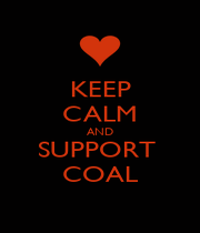 KEEP CALM AND SUPPORT  COAL - Personalised Poster A1 size