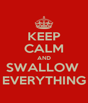 KEEP CALM AND SWALLOW  EVERYTHING - Personalised Poster A1 size