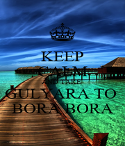 KEEP CALM AND TAKE  GULYARA TO  BORA BORA - Personalised Poster A4 size