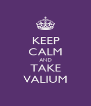 KEEP CALM AND TAKE VALIUM - Personalised Poster A1 size