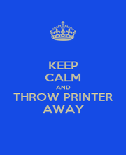KEEP CALM AND THROW PRINTER AWAY - Personalised Poster A1 size