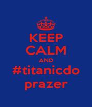 KEEP CALM AND #titanicdo prazer - Personalised Poster A1 size