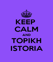 KEEP  CALM AND TOPIKH ISTORIA - Personalised Poster A1 size