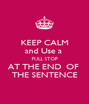 KEEP CALM and Use a  FULL STOP AT THE END  OF  THE SENTENCE - Personalised Poster A1 size