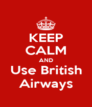 KEEP CALM AND Use British Airways - Personalised Poster A1 size