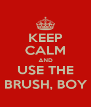 KEEP CALM AND USE THE BRUSH, BOY - Personalised Poster A1 size