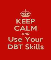 KEEP CALM AND Use Your DBT Skills - Personalised Poster A4 size