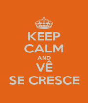 KEEP CALM AND VÊ SE CRESCE - Personalised Poster A1 size