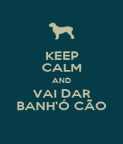KEEP CALM AND VAI DAR BANH'Ó CÃO - Personalised Poster A4 size